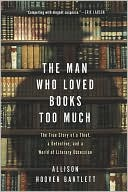 Man Who Loved Books Too Much: The True Story of a Thief, a Detective, and a World of Literary Obsession